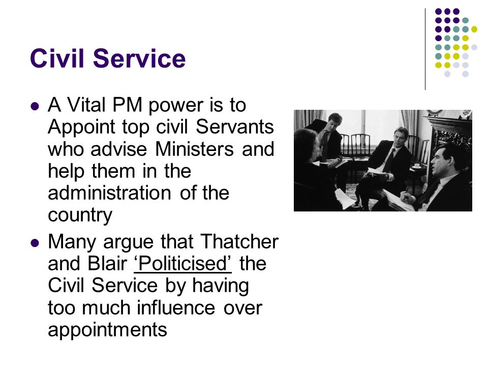 Civil Service A Vital PM power is to Appoint top civil Servants who advise Ministers and help them in the administration of the country.
