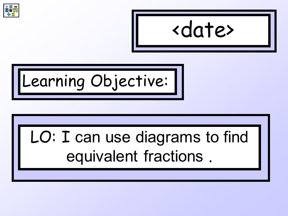 LO: I can use diagrams to find equivalent fractions .