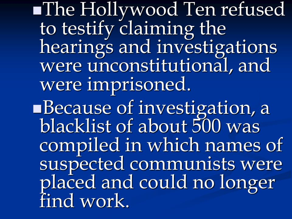 The Hollywood Ten refused to testify claiming the hearings and investigations were unconstitutional, and were imprisoned.