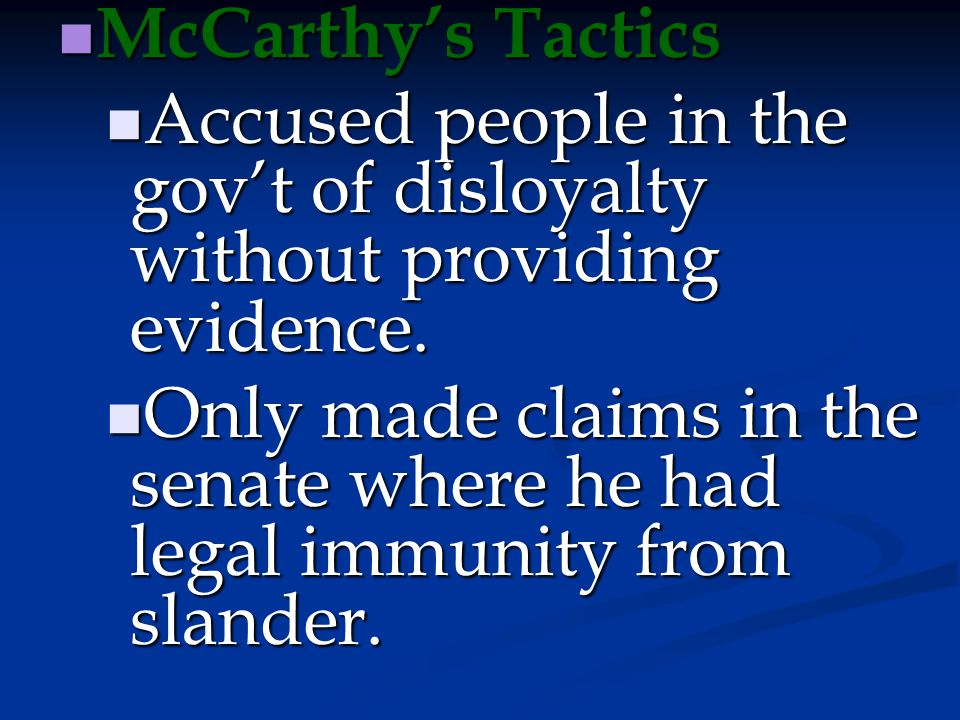 McCarthy's Tactics Accused people in the gov't of disloyalty without providing evidence.