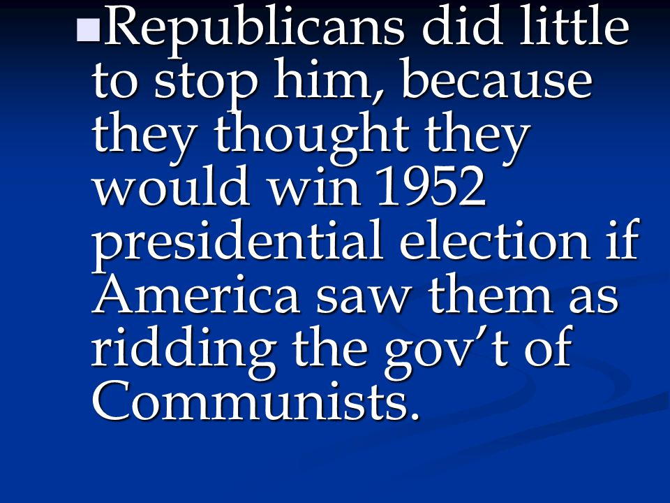 Republicans did little to stop him, because they thought they would win 1952 presidential election if America saw them as ridding the gov't of Communists.