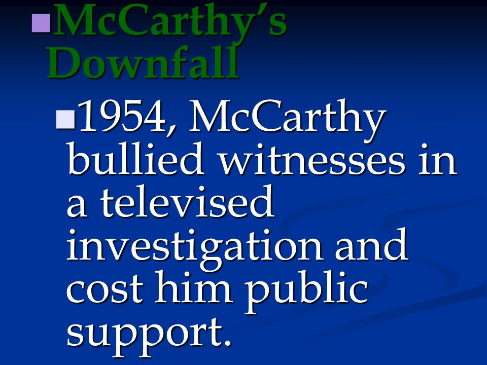 McCarthy's Downfall 1954, McCarthy bullied witnesses in a televised investigation and cost him public support.