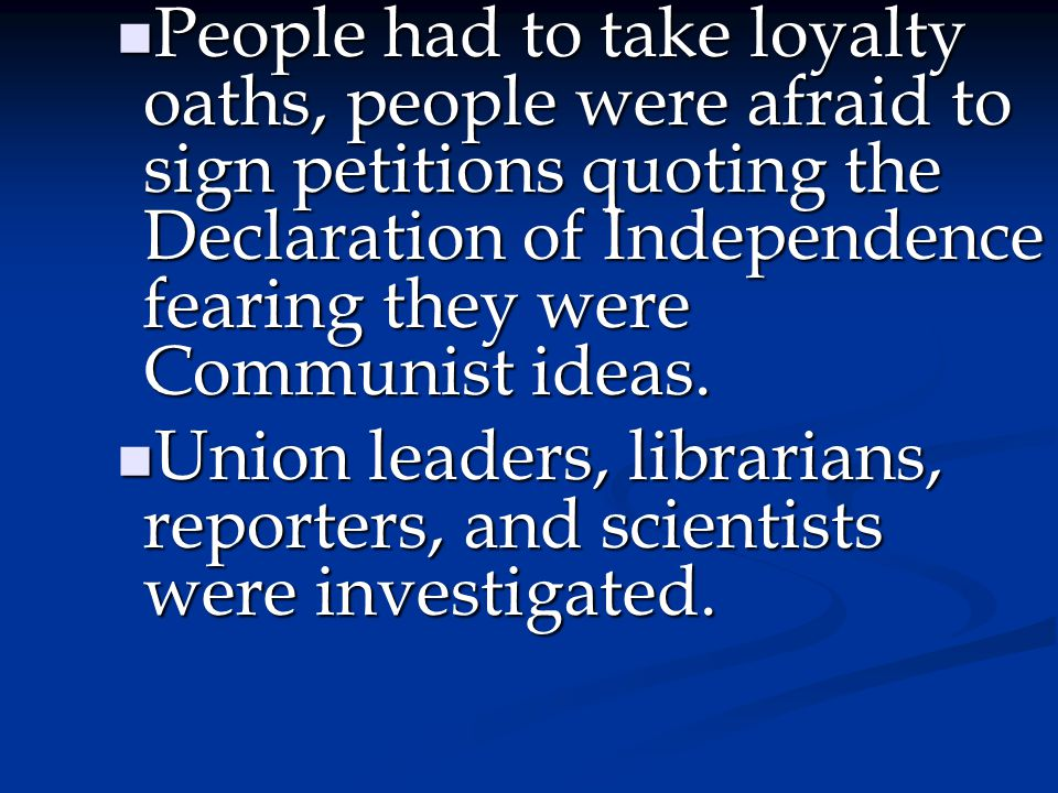 People had to take loyalty oaths, people were afraid to sign petitions quoting the Declaration of Independence fearing they were Communist ideas.