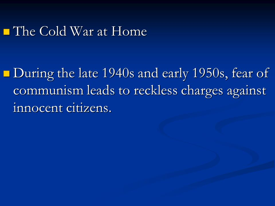 The Cold War at Home During the late 1940s and early 1950s, fear of communism leads to reckless charges against innocent citizens.