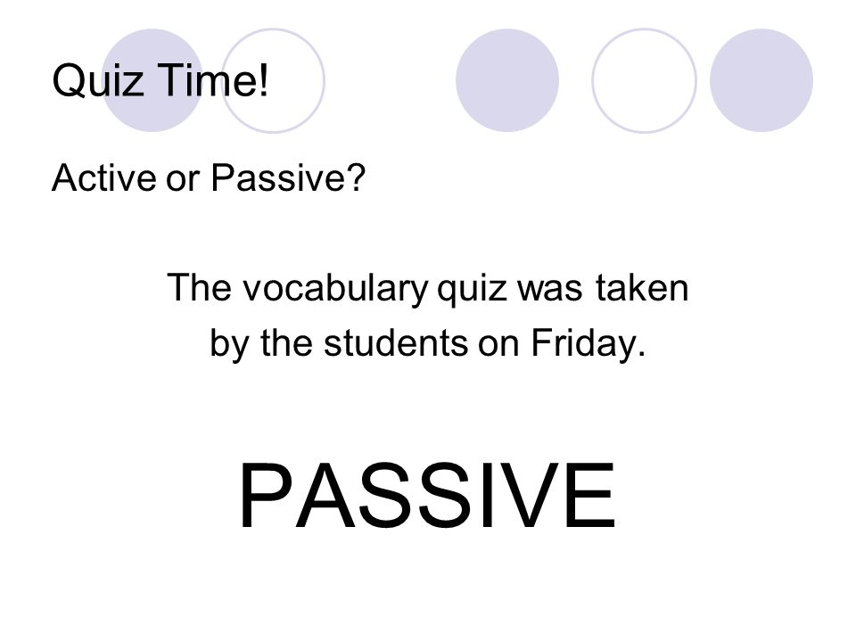 PASSIVE Quiz Time! Active or Passive The vocabulary quiz was taken