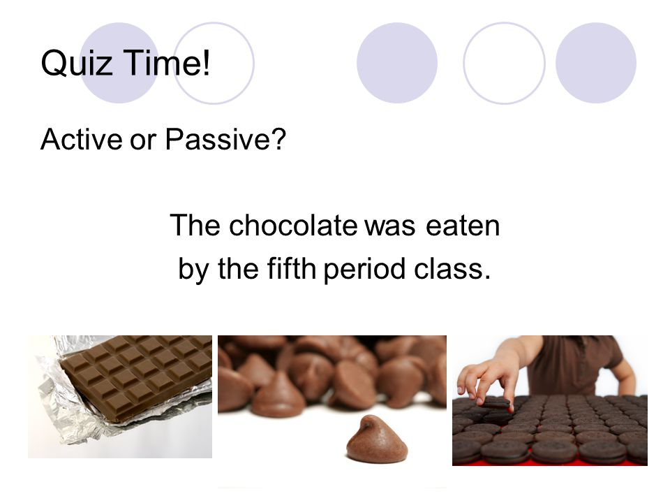 Quiz Time! Active or Passive The chocolate was eaten