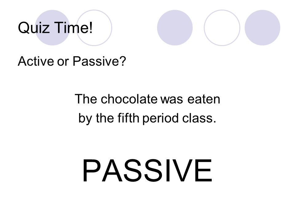 PASSIVE Quiz Time! Active or Passive The chocolate was eaten