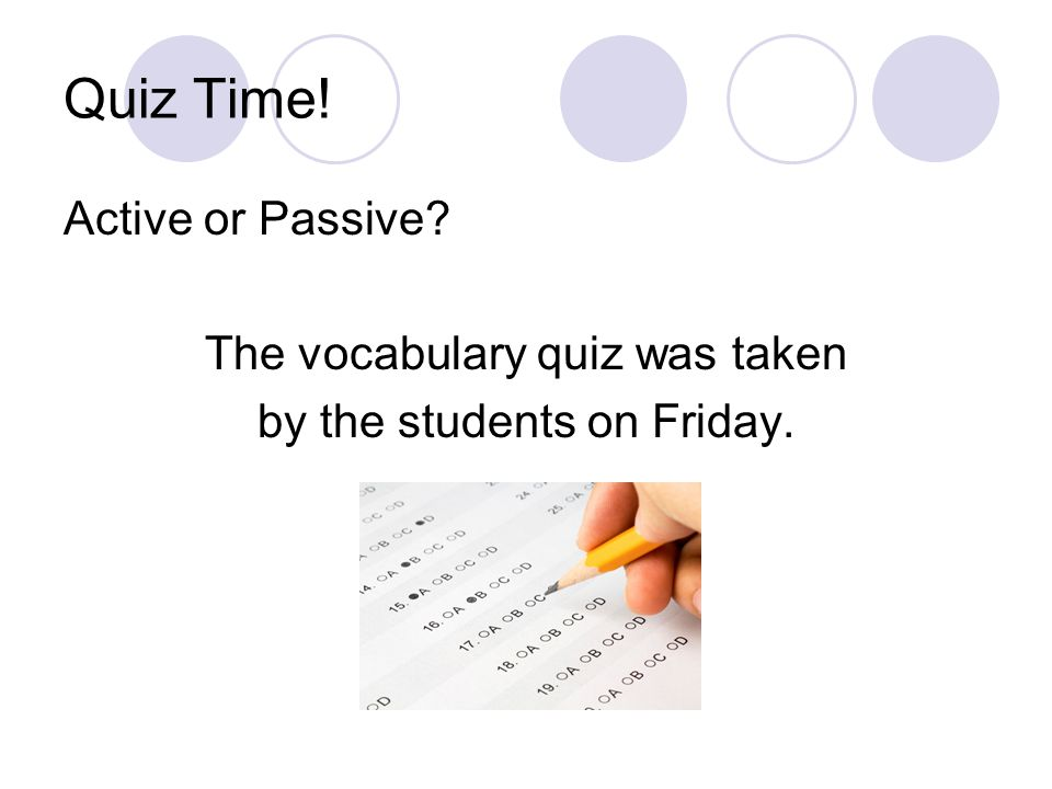 Quiz Time! Active or Passive The vocabulary quiz was taken