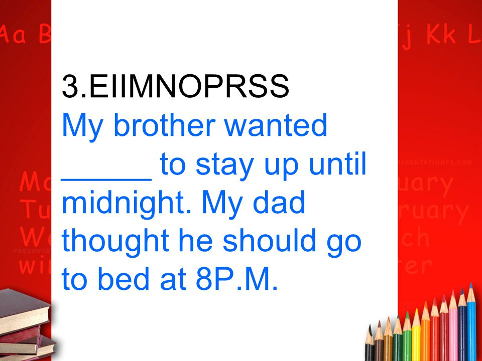3. EIIMNOPRSS My brother wanted _____ to stay up until midnight