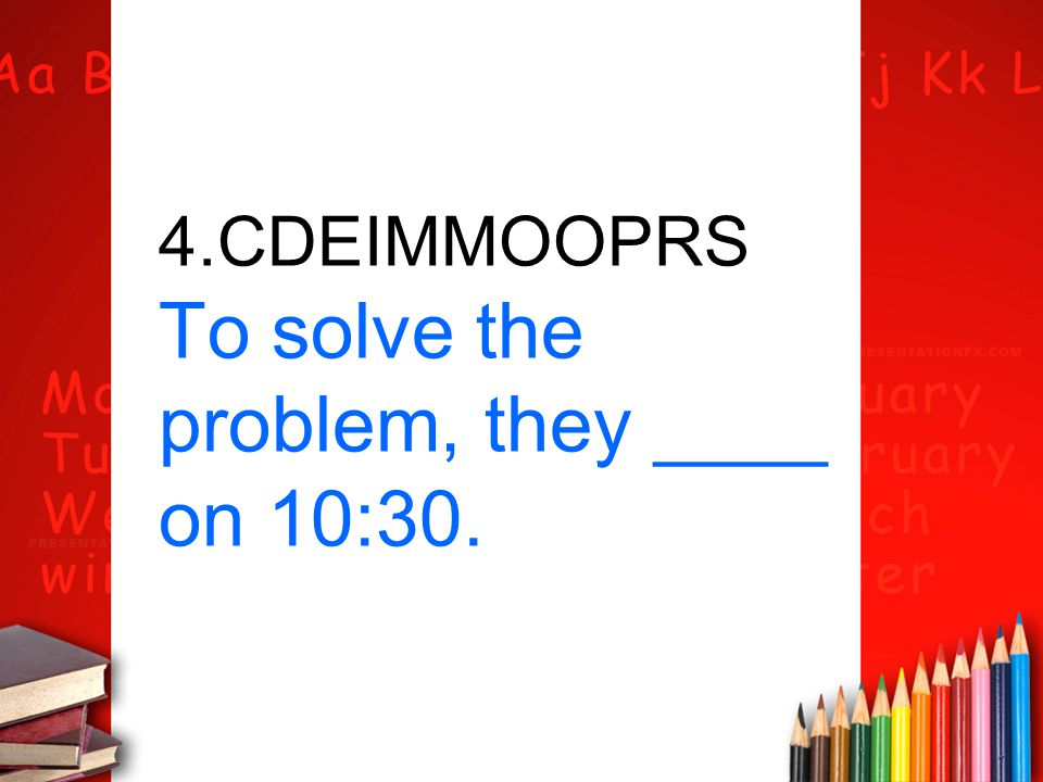 4.CDEIMMOOPRS To solve the problem, they ____ on 10:30.