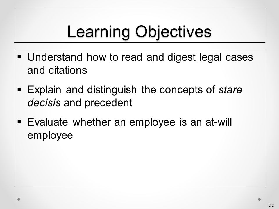 Learning Objectives Understand how to read and digest legal cases and citations. Explain and distinguish the concepts of stare decisis and precedent.