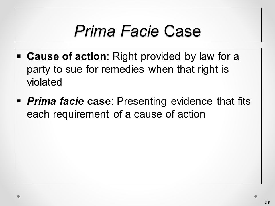 Prima Facie Case Cause of action: Right provided by law for a party to sue for remedies when that right is violated.