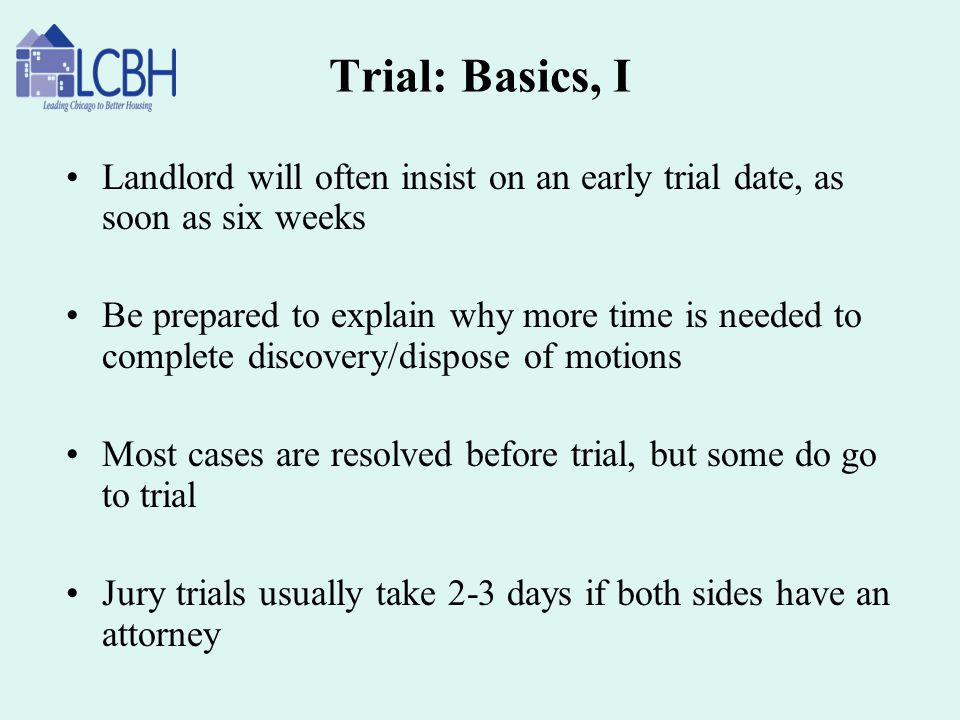 Trial: Basics, I Landlord will often insist on an early trial date, as soon as six weeks.