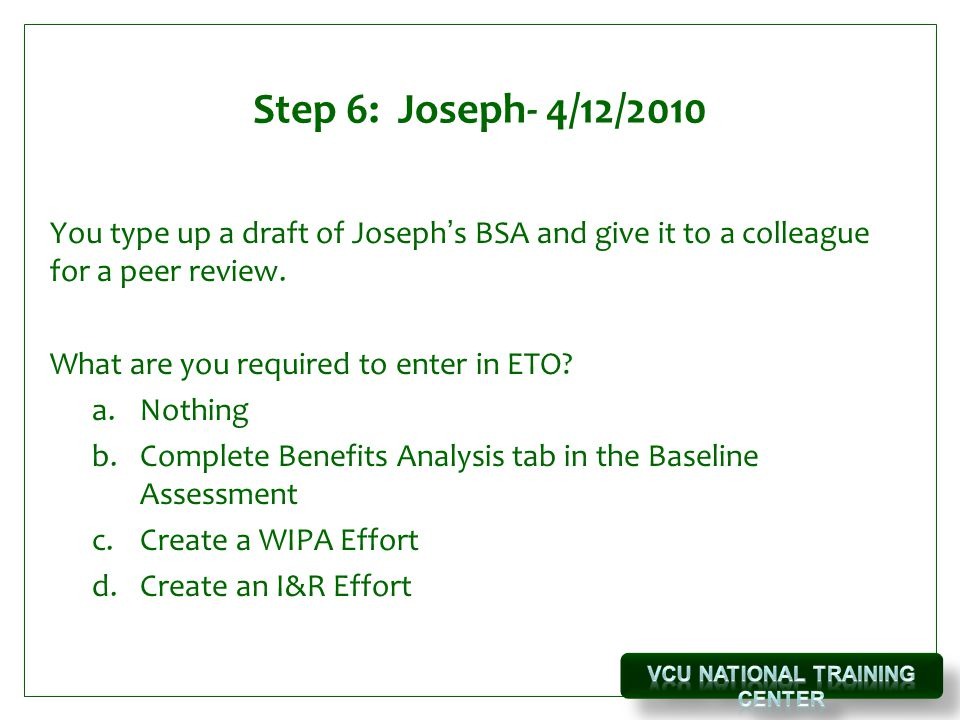 Step 6: Joseph- 4/12/2010 You type up a draft of Joseph's BSA and give it to a colleague for a peer review.