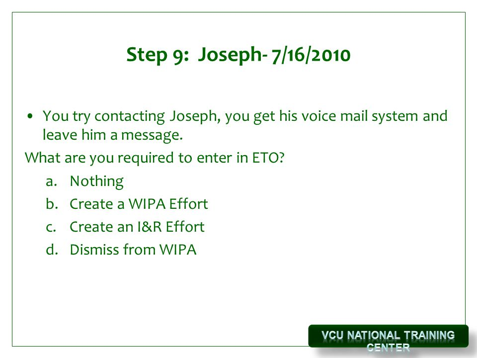 Step 9: Joseph- 7/16/2010 You try contacting Joseph, you get his voice mail system and leave him a message.