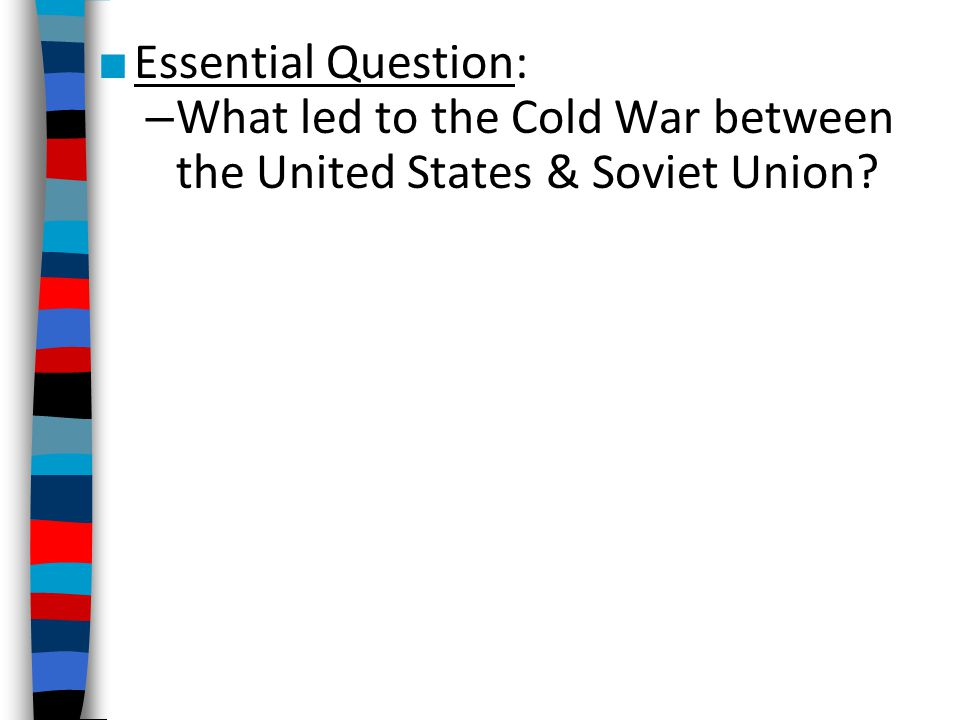 Essential Question: What led to the Cold War between the United States & Soviet Union