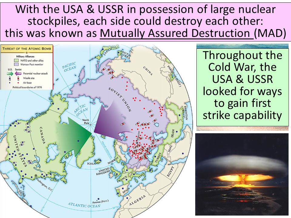 With the USA & USSR in possession of large nuclear stockpiles, each side could destroy each other: this was known as Mutually Assured Destruction (MAD)