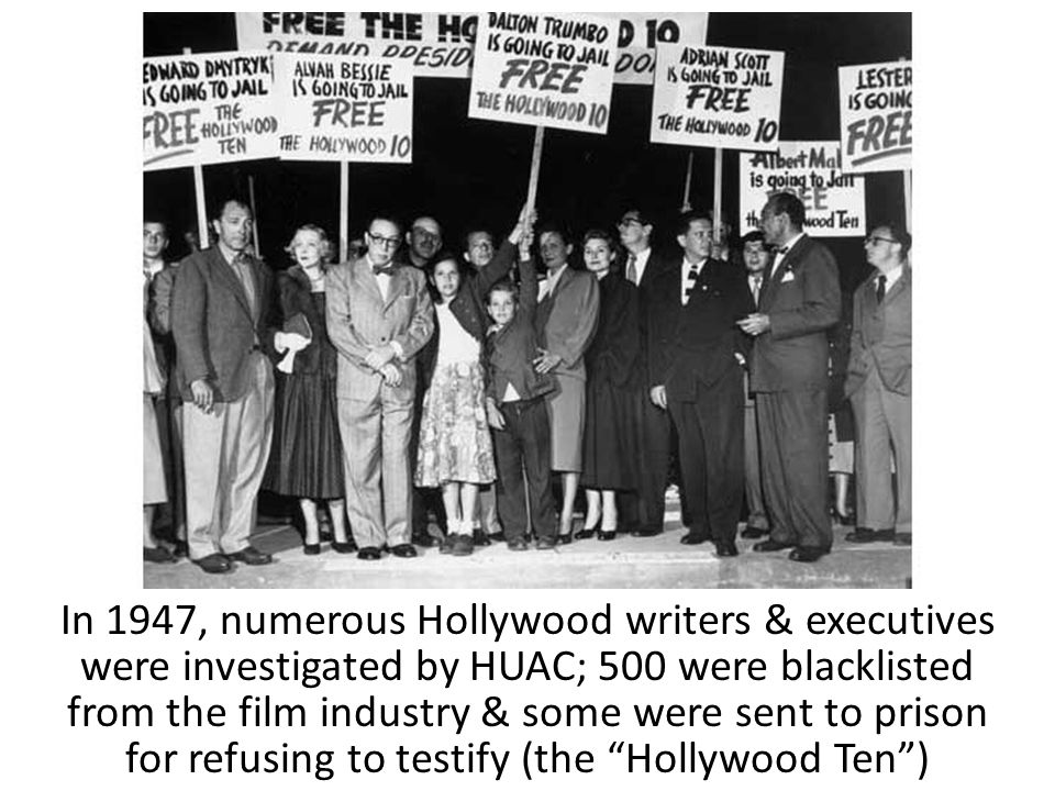 In 1947, numerous Hollywood writers & executives were investigated by HUAC; 500 were blacklisted from the film industry & some were sent to prison for refusing to testify (the Hollywood Ten )