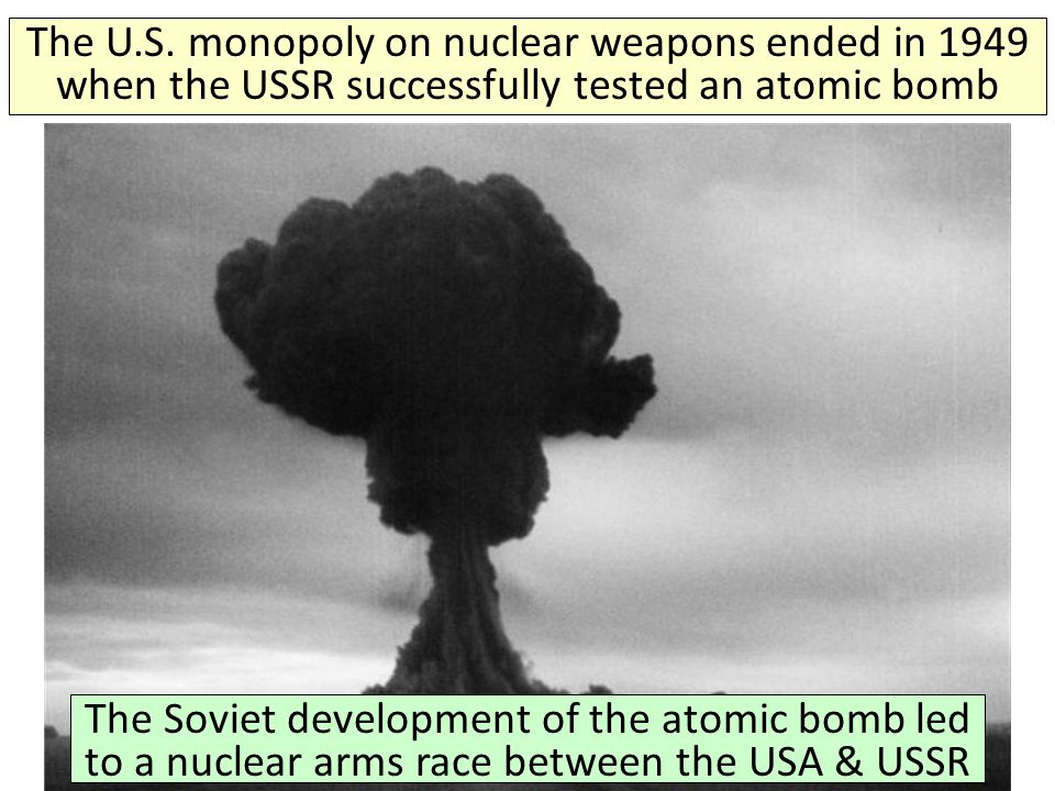 The U.S. monopoly on nuclear weapons ended in 1949 when the USSR successfully tested an atomic bomb