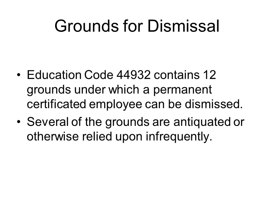 Grounds for Dismissal Education Code 44932 contains 12 grounds under which a permanent certificated employee can be dismissed.
