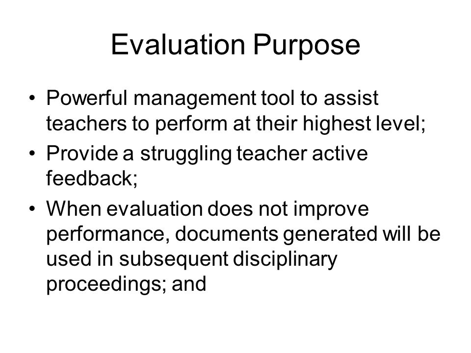 Evaluation Purpose Powerful management tool to assist teachers to perform at their highest level; Provide a struggling teacher active feedback;