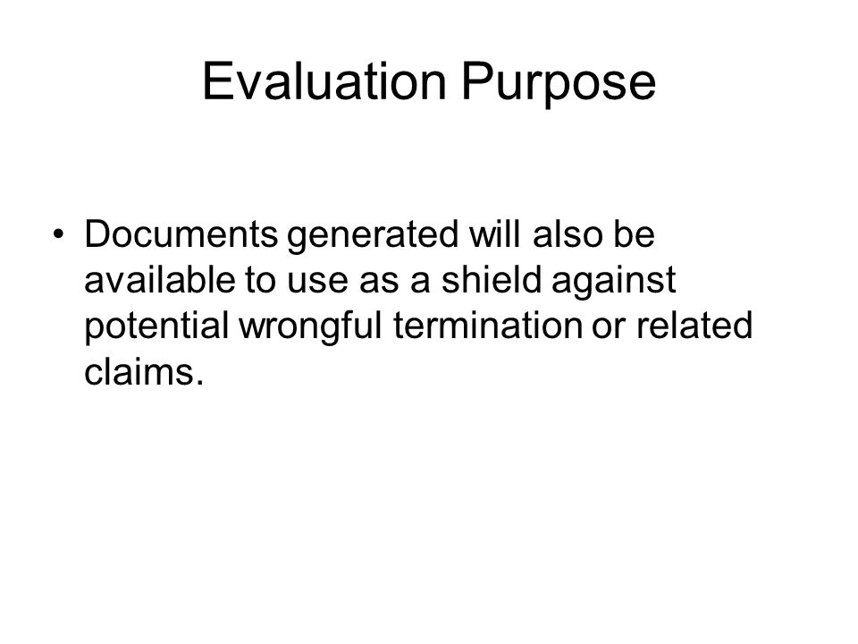 Evaluation Purpose Documents generated will also be available to use as a shield against potential wrongful termination or related claims.