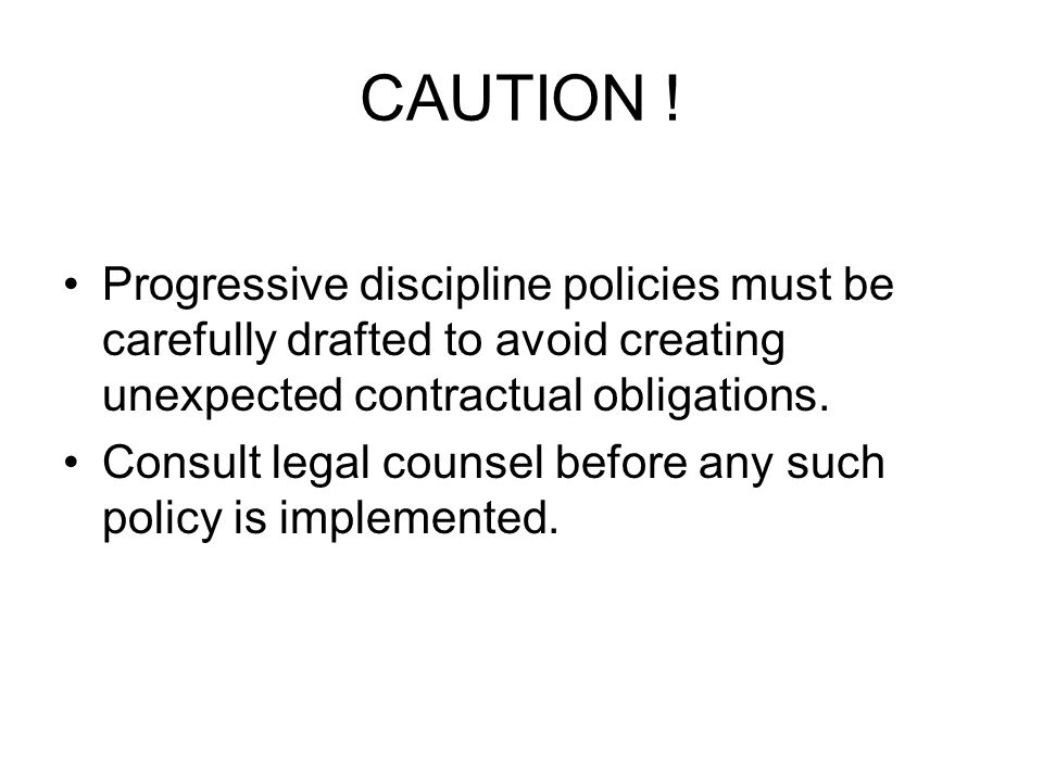 CAUTION ! Progressive discipline policies must be carefully drafted to avoid creating unexpected contractual obligations.