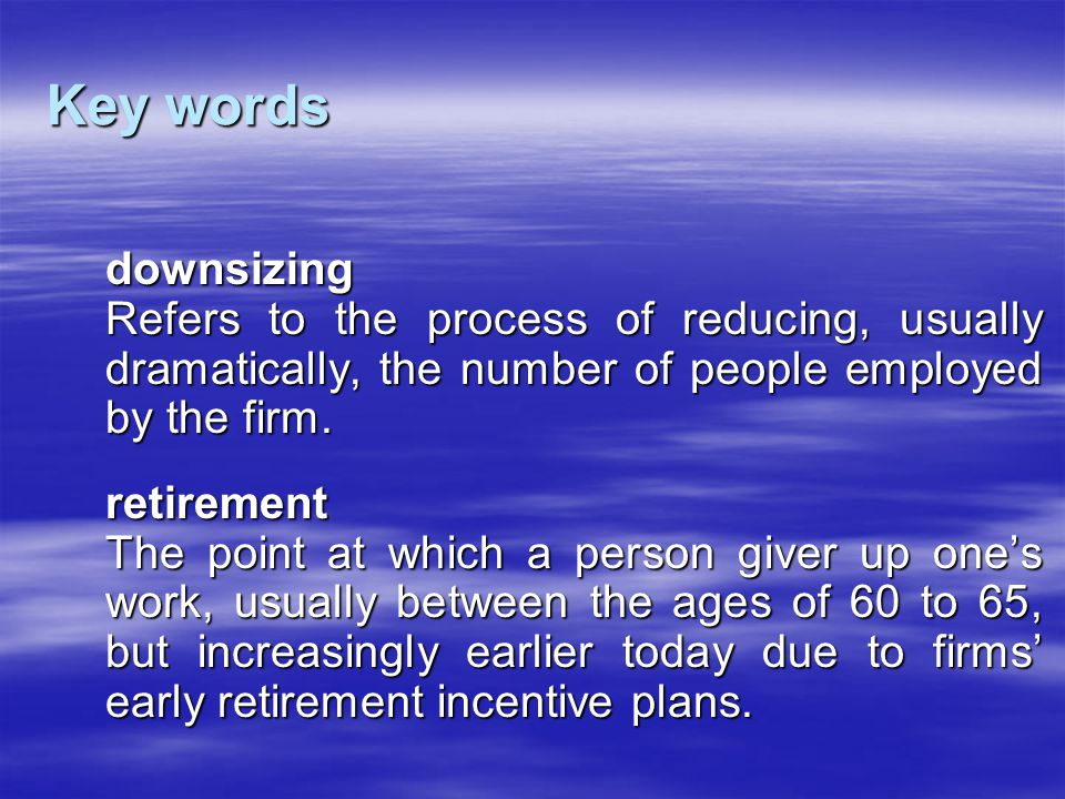 Key words downsizing. Refers to the process of reducing, usually dramatically, the number of people employed by the firm.