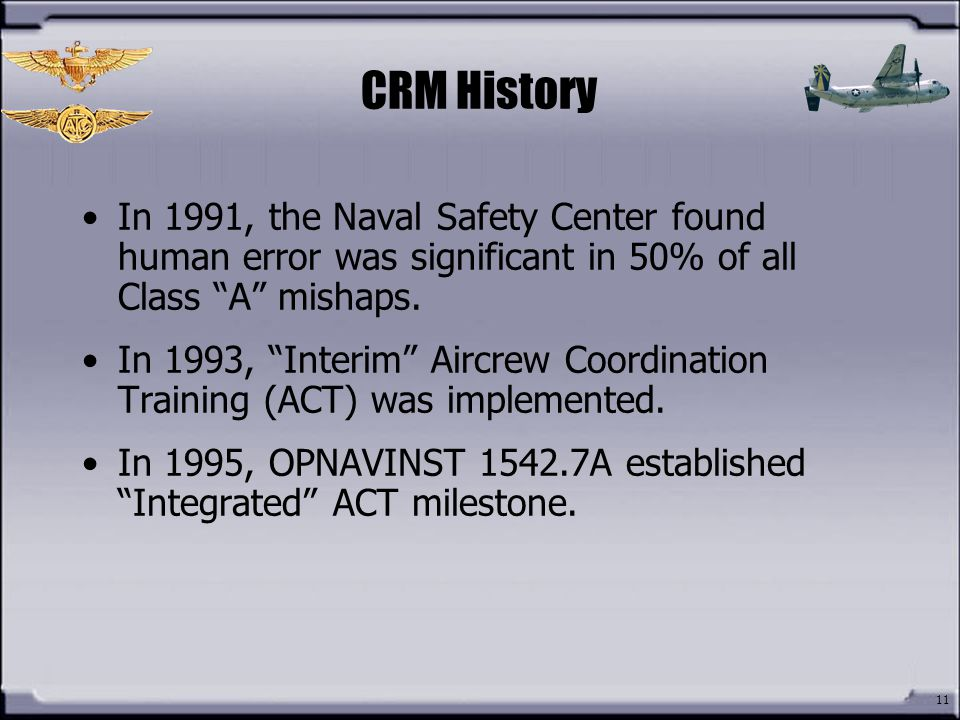 CRM History In 1991, the Naval Safety Center found human error was significant in 50% of all Class A mishaps.
