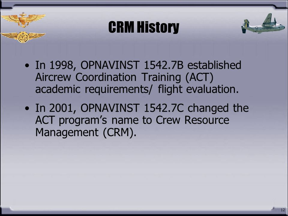 CRM History In 1998, OPNAVINST 1542.7B established Aircrew Coordination Training (ACT) academic requirements/ flight evaluation.