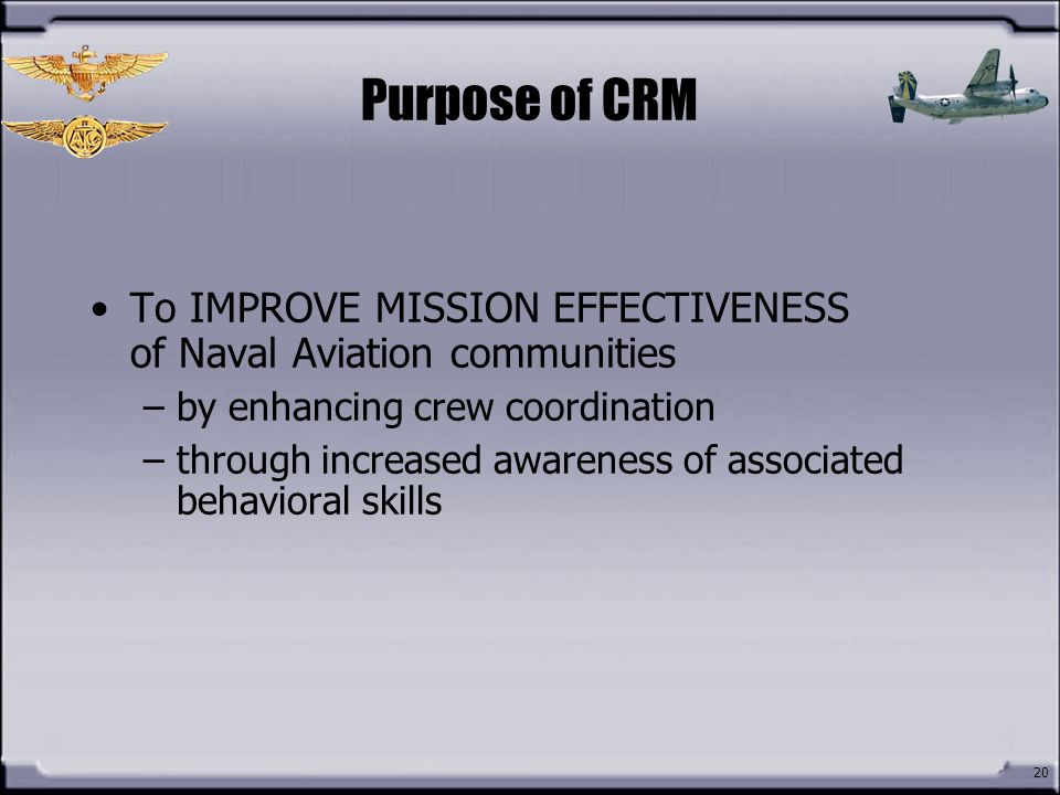 Purpose of CRM To IMPROVE MISSION EFFECTIVENESS of Naval Aviation communities. by enhancing crew coordination.
