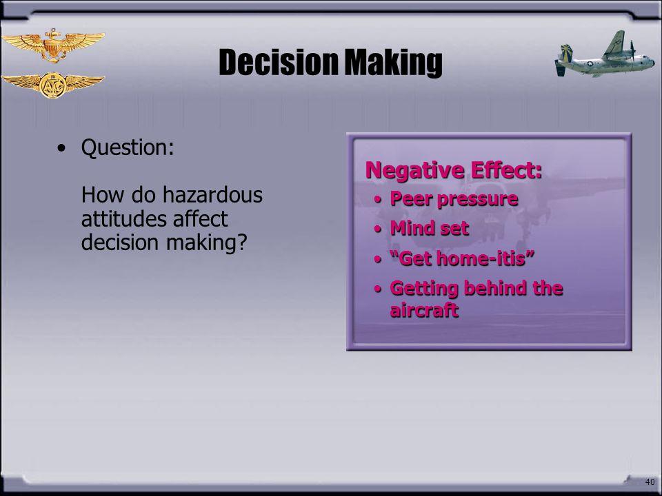 Decision Making Question: How do hazardous attitudes affect decision making Negative Effect: Peer pressure.