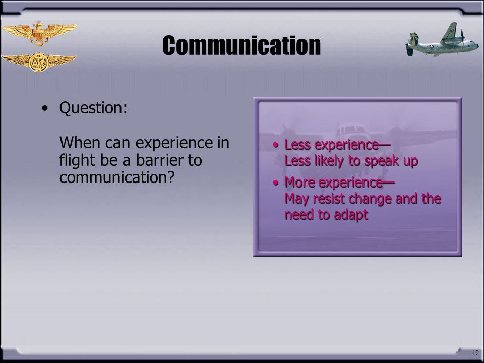 Communication Question: When can experience in flight be a barrier to communication Less experience— Less likely to speak up.