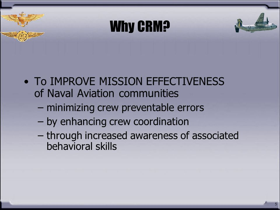 Why CRM To IMPROVE MISSION EFFECTIVENESS of Naval Aviation communities. minimizing crew preventable errors.