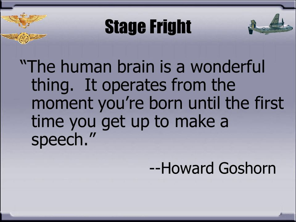 Stage Fright The human brain is a wonderful thing. It operates from the moment you're born until the first time you get up to make a speech.