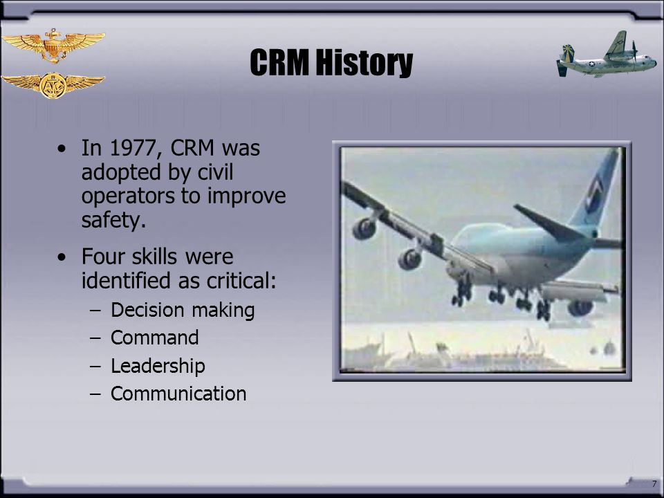CRM History In 1977, CRM was adopted by civil operators to improve safety. Four skills were identified as critical:
