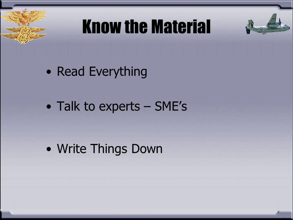 Know the Material Read Everything Talk to experts – SME's