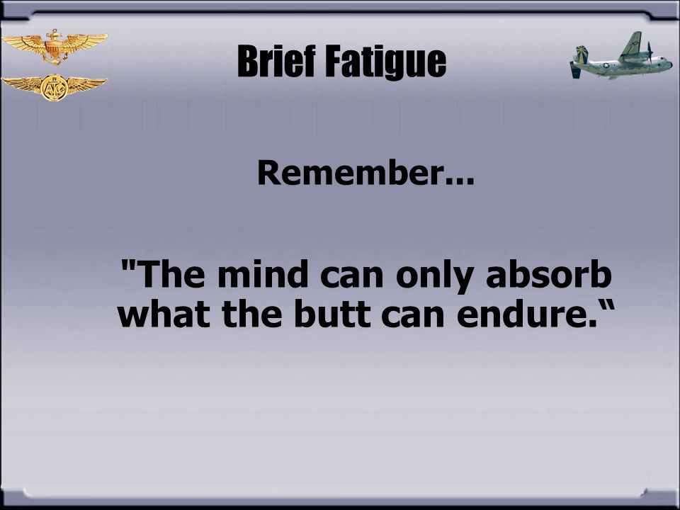 The mind can only absorb what the butt can endure.