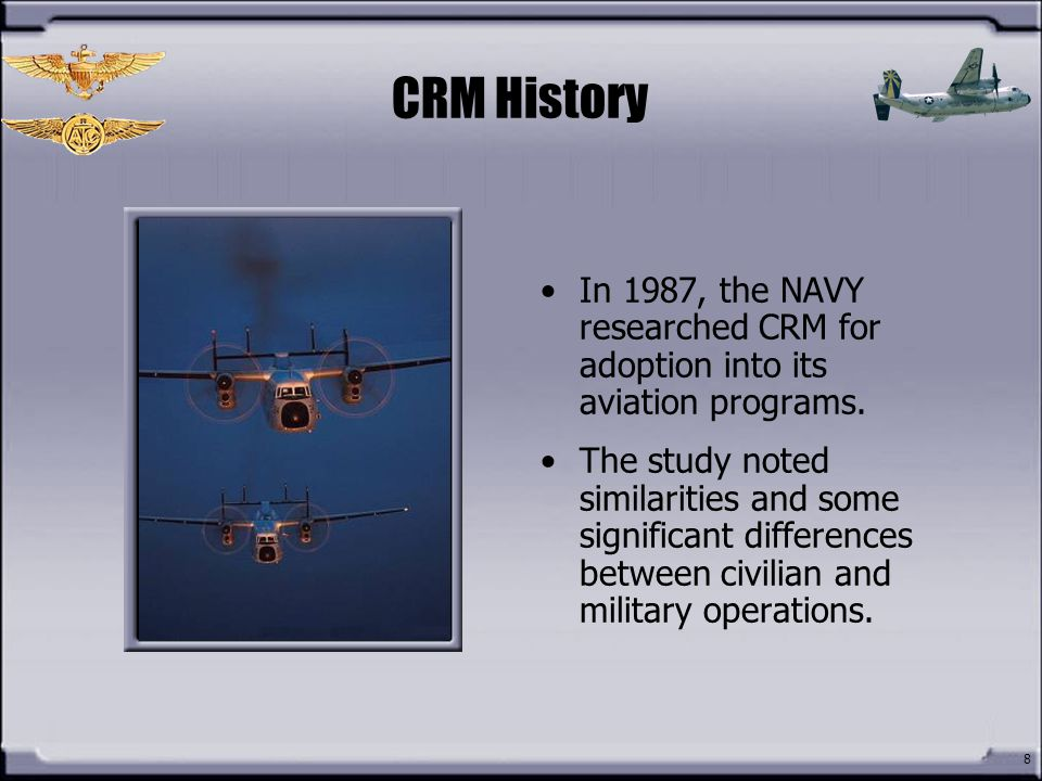 CRM History In 1987, the NAVY researched CRM for adoption into its aviation programs.