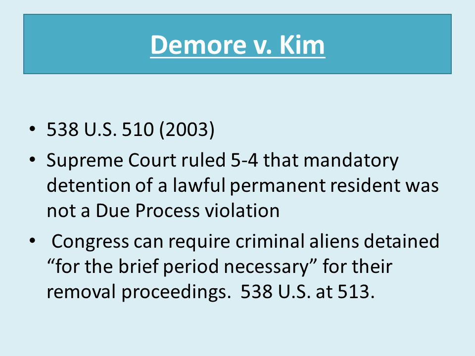 Demore v. Kim 538 U.S. 510 (2003) Supreme Court ruled 5-4 that mandatory detention of a lawful permanent resident was not a Due Process violation.
