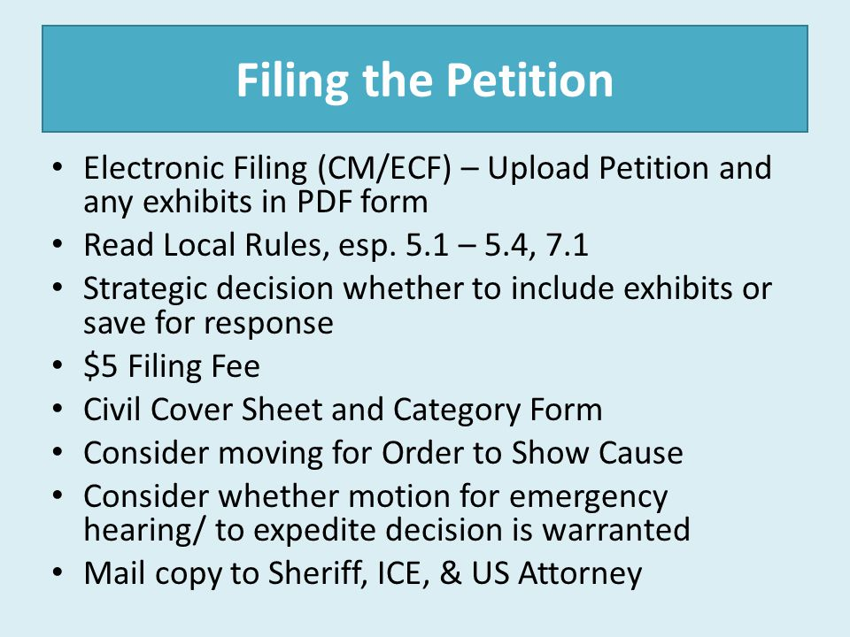 Filing the Petition Electronic Filing (CM/ECF) – Upload Petition and any exhibits in PDF form. Read Local Rules, esp. 5.1 – 5.4, 7.1.
