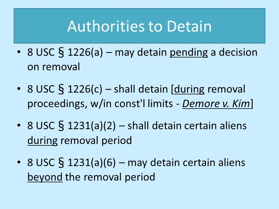 Authorities to Detain 8 USC § 1226(a) – may detain pending a decision on removal.