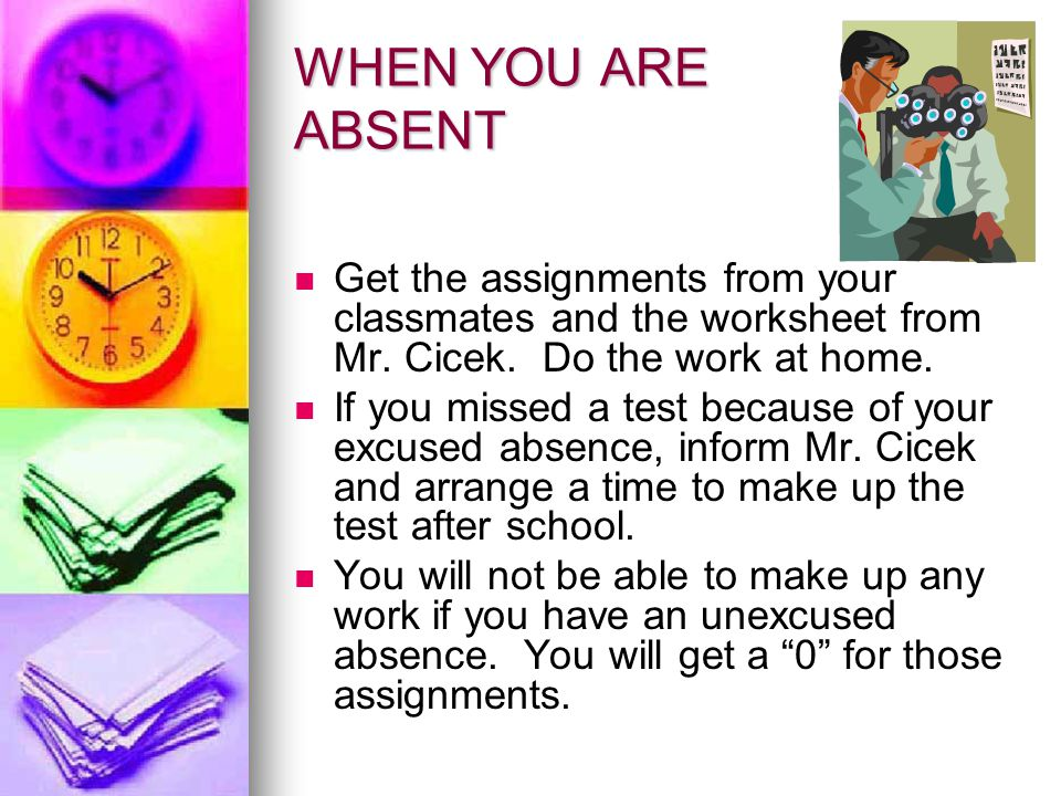 WHEN YOU ARE ABSENT Get the assignments from your classmates and the worksheet from Mr. Cicek. Do the work at home.