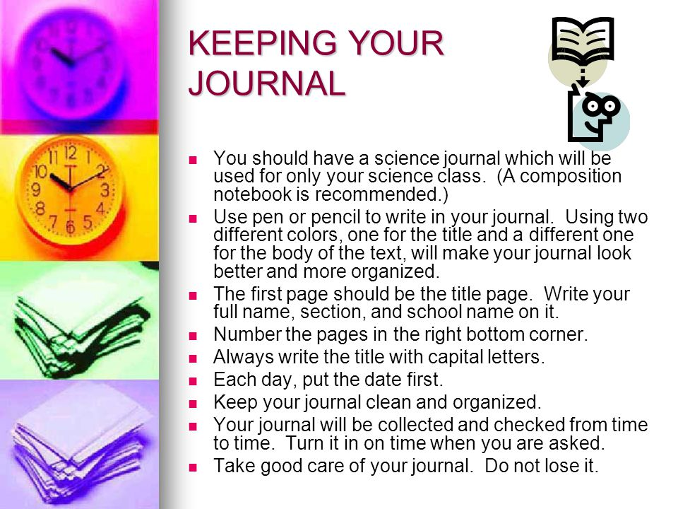 KEEPING YOUR JOURNAL You should have a science journal which will be used for only your science class. (A composition notebook is recommended.)
