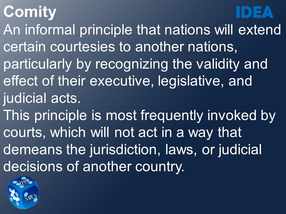 Comity An informal principle that nations will extend certain courtesies to another nations, particularly by recognizing the validity and.