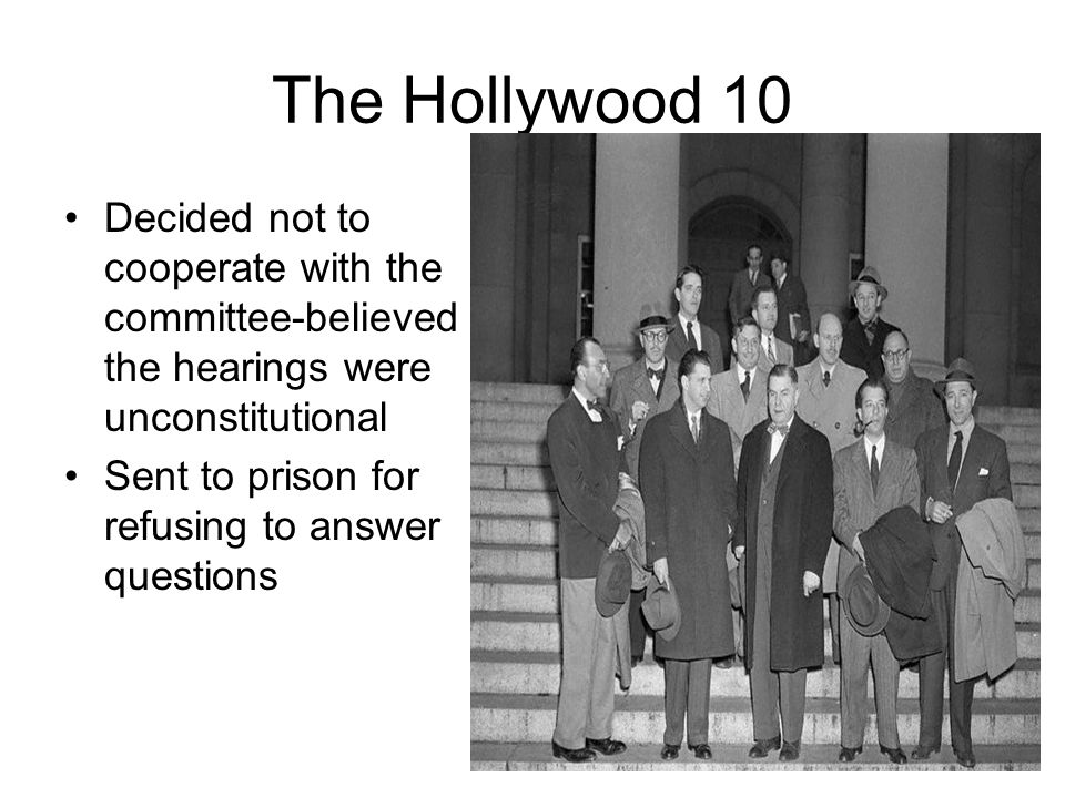 The Hollywood 10 Decided not to cooperate with the committee-believed the hearings were unconstitutional.