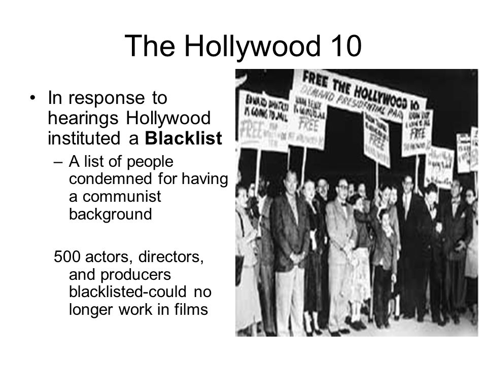 The Hollywood 10 In response to hearings Hollywood instituted a Blacklist. A list of people condemned for having a communist background.