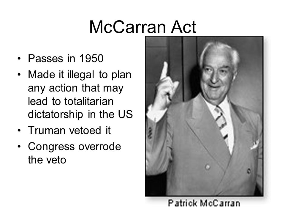 McCarran Act Passes in 1950. Made it illegal to plan any action that may lead to totalitarian dictatorship in the US.
