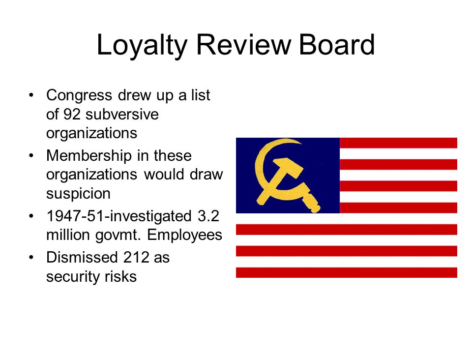 Loyalty Review Board Congress drew up a list of 92 subversive organizations. Membership in these organizations would draw suspicion.