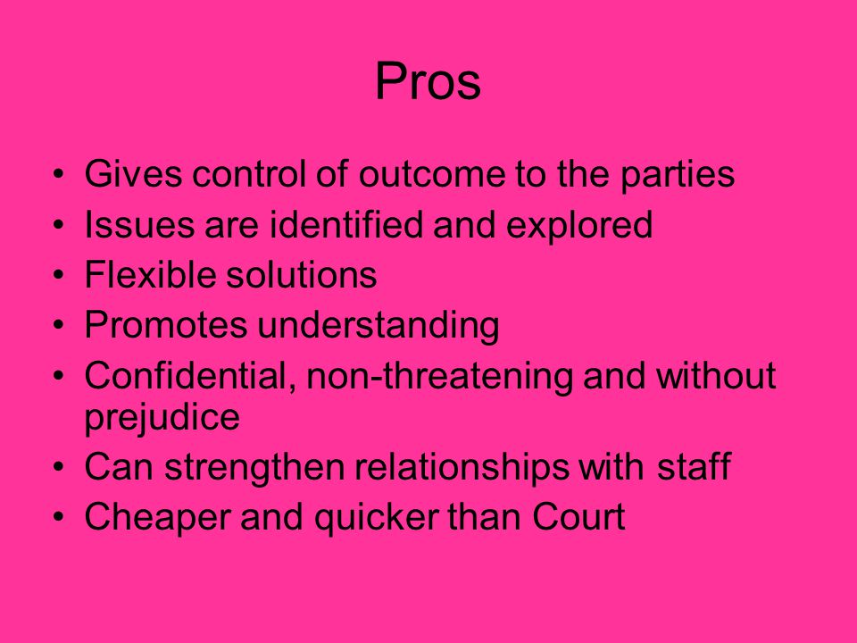 Pros Gives control of outcome to the parties